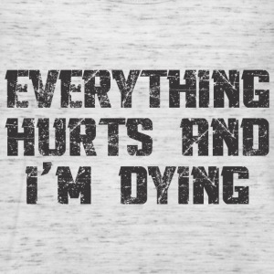 EVERYTHING HURTS AND I'M DYING T-Shirts - Women's Tank Top by Bella