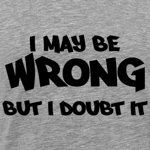 I may be wrong, but I doubt it Sweaters - Mannen Premium T-shirt