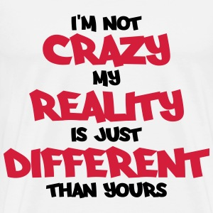 I'm not crazy, my reality is just different... Long sleeve shirts - Men's Premium T-Shirt