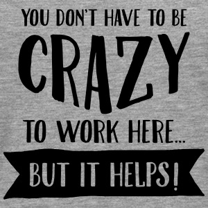 You Don't Have to Be Crazy To Work Here... T-shirts - Mannen Premium shirt met lange mouwen