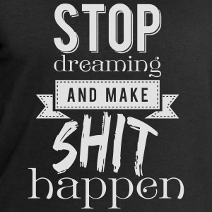 Stop dreaming and make shit happen T-Shirts - Men's Sweatshirt by Stanley & Stella