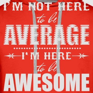 I'm not here to be average. I'm here to be awesome T-Shirts - Men's Premium Hoodie