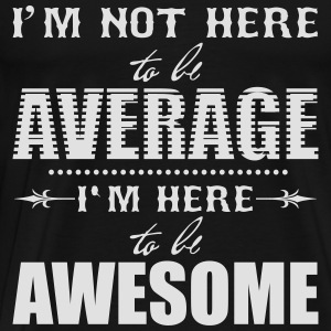 I'm not here to be average. I'm here to be awesome Tops - Men's Premium T-Shirt