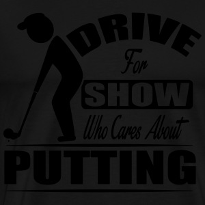Drive for show who cares about putting Long sleeve shirts - Men's Premium T-Shirt