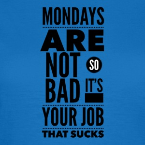 Mondays are not so bad it's your job Vesker & ryggsekker - T-skjorte for kvinner