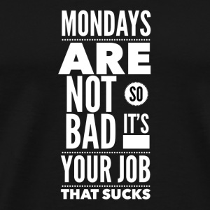 Mondays are not so bad it's your job Kopper & tilbehør - Premium T-skjorte for menn
