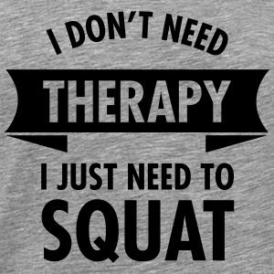 I Don't Need Therapy - I Just Need To Squat Tops - Männer Premium T-Shirt