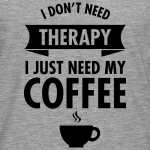 I Don't Need Therapy - I Just Need My Coffee T-Shirts - Men's Premium Longsleeve Shirt