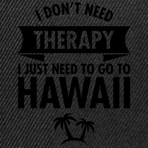 I Don't Need Therapy - I Just Need To Go To Hawaii Magliette - Snapback Cap
