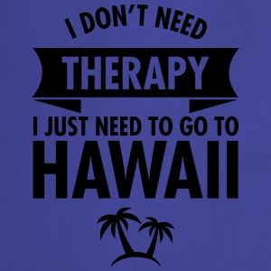 I Don't Need Therapy - I Just Need To Go To Hawaii T-shirts - Forklæde