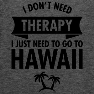 I Don't Need Therapy - I Just Need To Go To Hawaii T-skjorter - Singlet for kvinner fra Bella