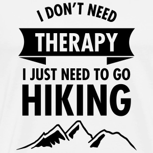 I Don't Need Therapy - I Just Need To Go Hiking Hoodies & Sweatshirts - Men's Premium T-Shirt