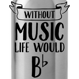 Without Music Life Would Be Flat Magliette - Borraccia
