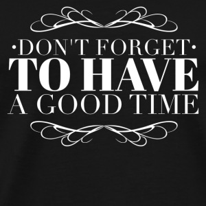 Don't forget to have a good time Mugs & Drinkware - Men's Premium T-Shirt