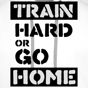 train hard or go home T-Shirts - Men's Premium Hoodie