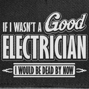 If I wasn't a good electrician, I would be dead Camisetas - Gorra Snapback