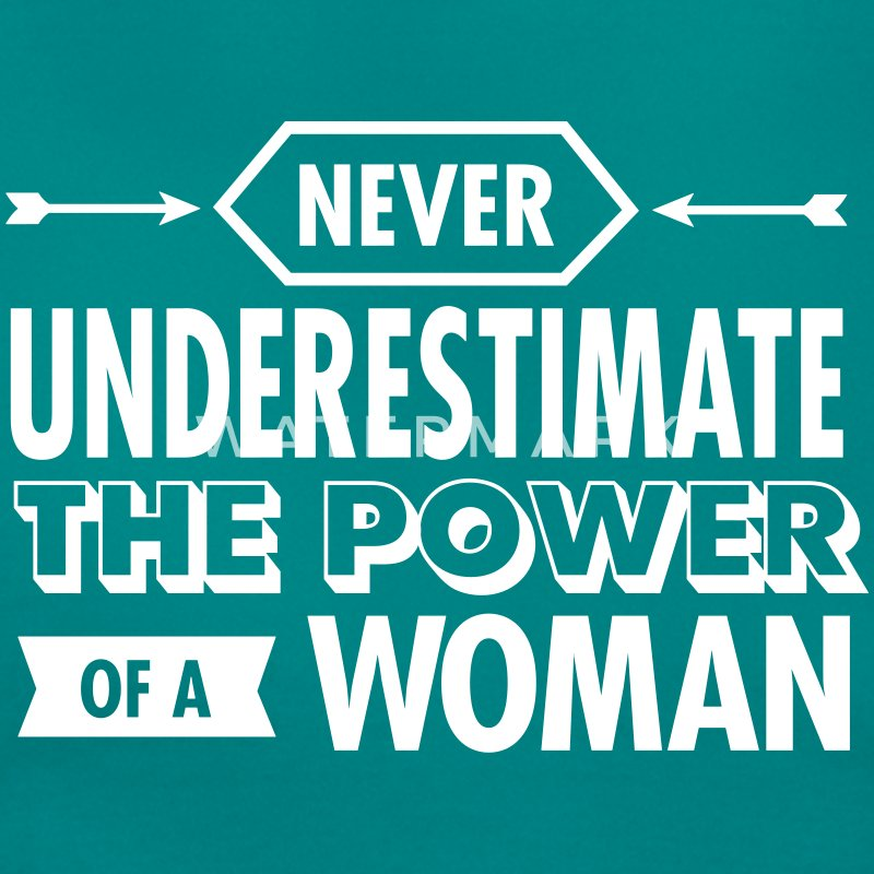 Never Underestimate The Power Of A Woman T-Shirts - Frauen T-Shirt