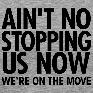 Ain't No Stopping Us Now - We're On The Move Long sleeve shirts - Men's Premium T-Shirt