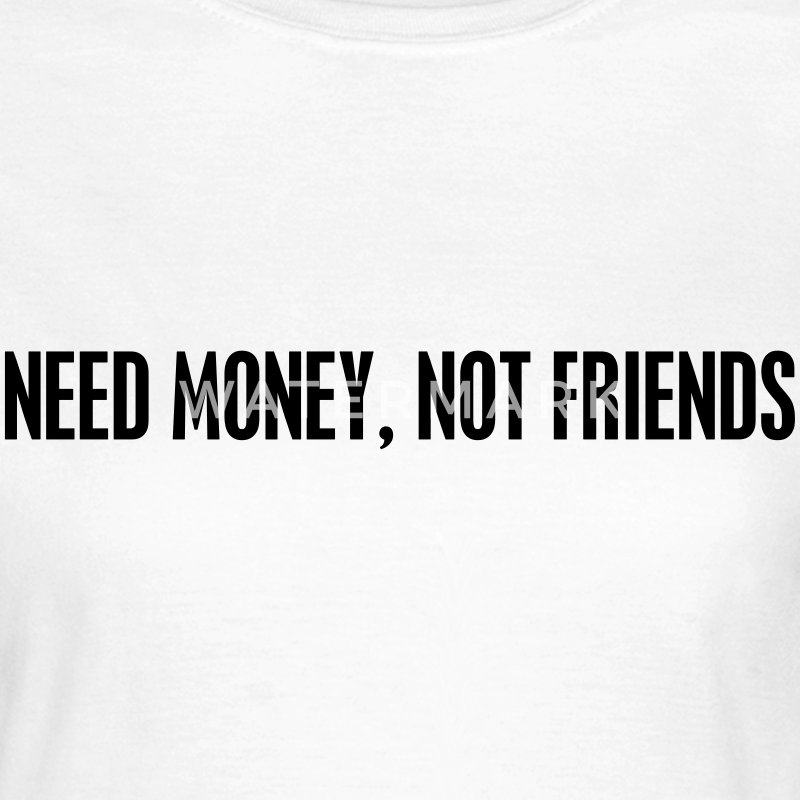 Need money not friends T-shirts - Vrouwen T-shirt