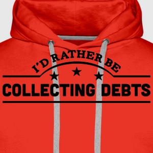 id rather be collecting debts banner cop t-shirt - Men's Premium Hoodie
