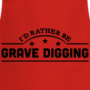 id rather be grave digging banner t-shirt - Cooking Apron