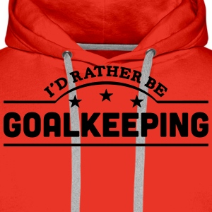 id rather be goalkeeping banner t-shirt - Men's Premium Hoodie
