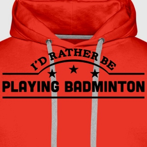 id rather be playing badminton banner co t-shirt - Men's Premium Hoodie