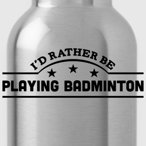 id rather be playing badminton banner co t-shirt - Water Bottle