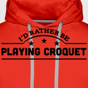 id rather be playing croquet banner t-shirt - Men's Premium Hoodie