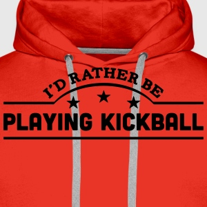 id rather be playing kickball banner cop t-shirt - Men's Premium Hoodie