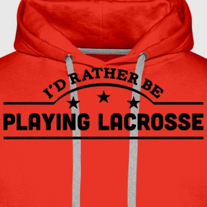 id rather be playing lacrosse banner cop t-shirt - Men's Premium Hoodie