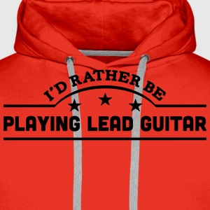 id rather be playing lead guitar banner  t-shirt - Men's Premium Hoodie