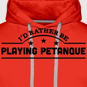 id rather be playing petanque banner cop t-shirt - Men's Premium Hoodie
