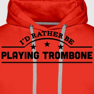 id rather be playing trombone banner cop t-shirt - Men's Premium Hoodie