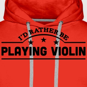 id rather be playing violin banner t-shirt - Men's Premium Hoodie