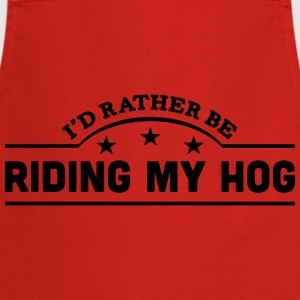 id rather be riding my hog banner t-shirt - Cooking Apron