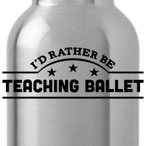 id rather be teaching ballet banner t-shirt - Water Bottle