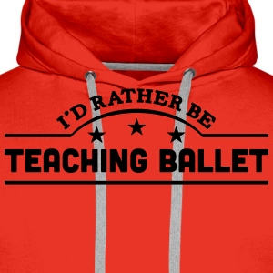 id rather be teaching ballet banner t-shirt - Men's Premium Hoodie