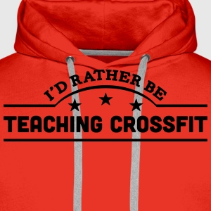 id rather be teaching crossfit banner co t-shirt - Men's Premium Hoodie