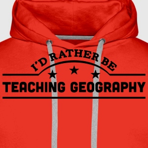 id rather be teaching geography banner c t-shirt - Men's Premium Hoodie