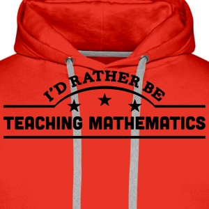 id rather be teaching mathematics banner t-shirt - Men's Premium Hoodie
