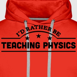 id rather be teaching physics banner cop t-shirt - Men's Premium Hoodie