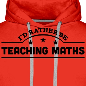 id rather be teaching maths banner t-shirt - Men's Premium Hoodie