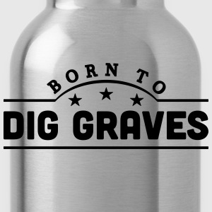 born to dig graves banner t-shirt - Water Bottle