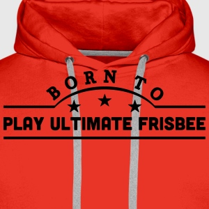 born to play ultimate frisbee banner t-shirt - Men's Premium Hoodie