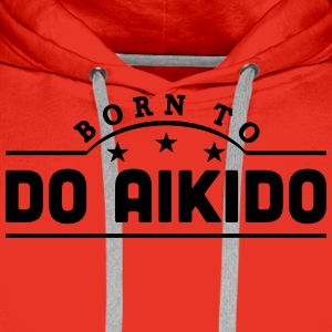 born to do aikido banner t-shirt - Men's Premium Hoodie