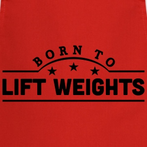 born to lift weights banner t-shirt - Cooking Apron