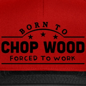born to chop wood forced to work banner t-shirt - Snapback Cap