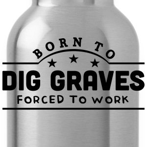 born to dig graves forced to work banner t-shirt - Water Bottle