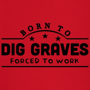 born to dig graves forced to work banner t-shirt - Baby Long Sleeve T-Shirt
